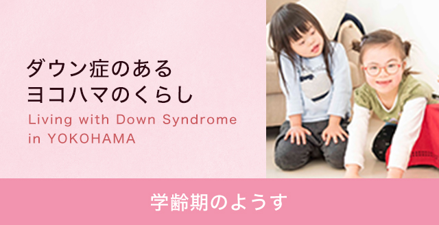ダウン症のあるよこはまのくらし - 学齢期のようす -